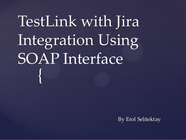 TestLink with JiraIntegration UsingSOAP Interface  {              By Erol Selitektay