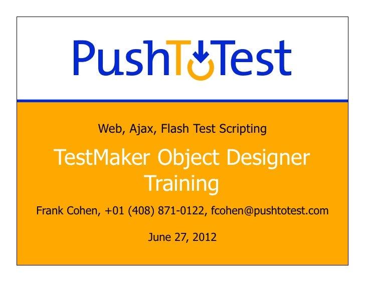 Web, Ajax, Flash Test Scripting   TestMaker Object Designer           TrainingFrank Cohen, +01 (408) 871-0122, fcohen@push...