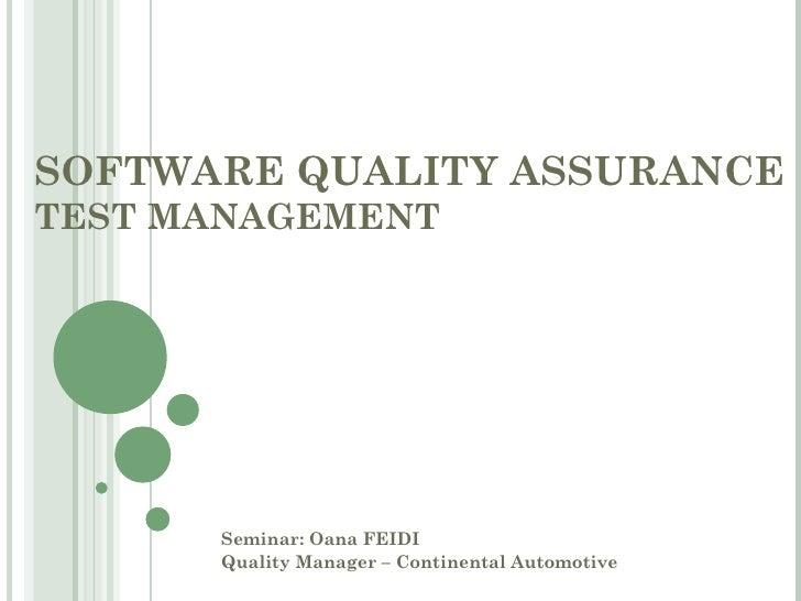 SOFTWARE QUALITY ASSURANCETEST MANAGEMENT      Seminar: Oana FEIDI      Quality Manager – Continental Automotive