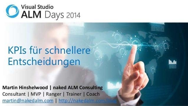 KPIs für schnellere Entscheidungen Martin Hinshelwood | naked ALM Consulting Consultant | MVP | Ranger | Trainer | Coach m...