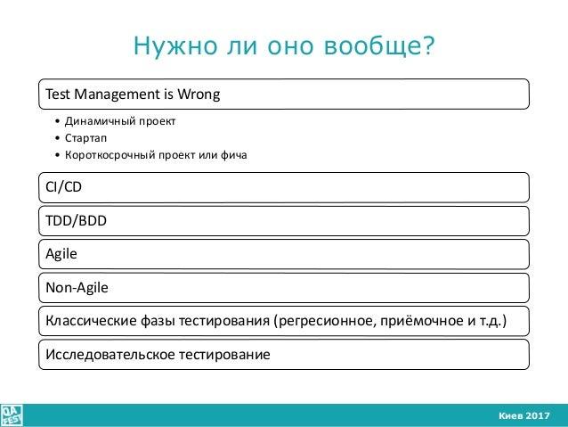 Киев 2017 Нужно ли оно вообще? Test Management is Wrong • Динамичный проект • Стартап • Короткосрочный проект или фича CI/...