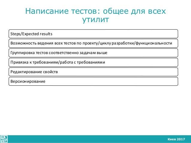 Киев 2017 Написание тестов: общее для всех утилит Steps/Expected results Возможность ведения всех тестов по проекту/циклу ...