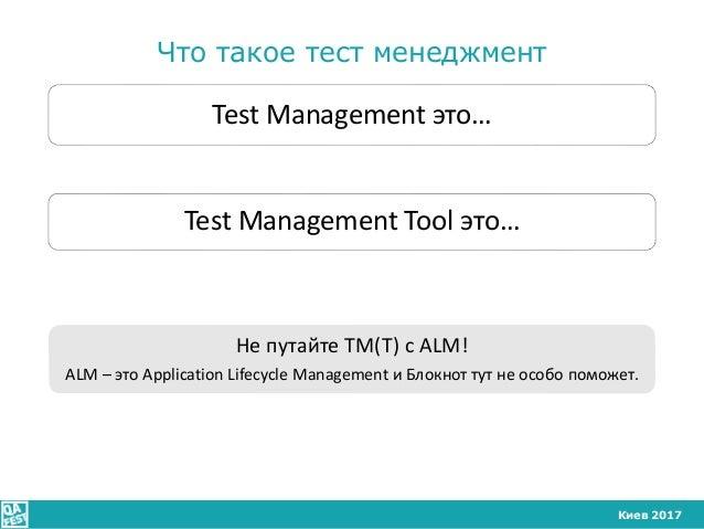 Киев 2017 Что такое тест менеджмент Test Management это… Test Management Tool это… Не путайте TM(T) с ALM! ALM – это Appli...
