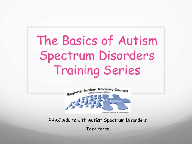 The Basics of AutismSpectrum DisordersTraining SeriesRAAC Adults with Autism Spectrum DisordersTask Force