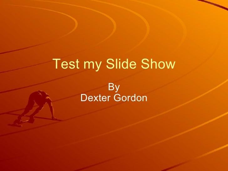 Test my Slide Show By Dexter Gordon