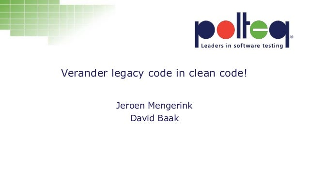 Verander legacy code in clean code! Jeroen Mengerink David Baak