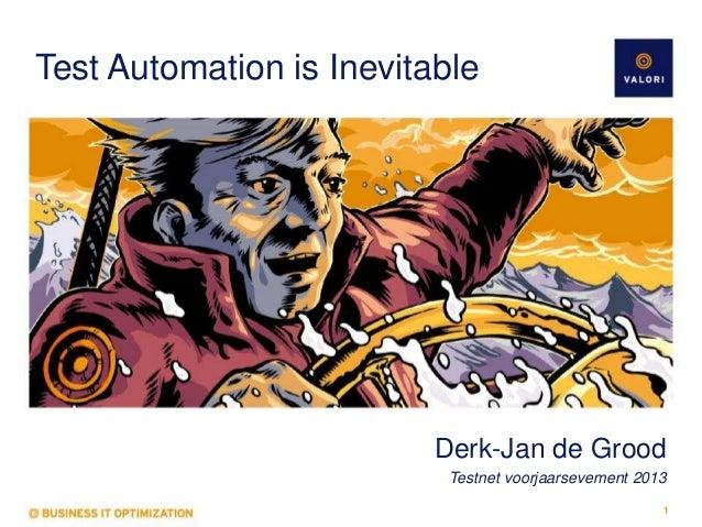 Test Automation is Inevitable  Derk-Jan de Grood Testnet voorjaarsevement 2013 1