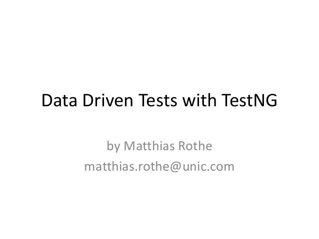 Data Driven Tests with TestNG by Matthias Rothe matthias.rothe@unic.com