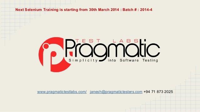 www.pragmatictestlabs.com/ janesh@pragmatictesters.com +94 71 873 2025 Next Selenium Training is starting from 30th March ...