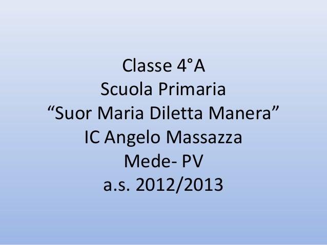 """Classe 4°A      Scuola Primaria""""Suor Maria Diletta Manera""""    IC Angelo Massazza          Mede- PV       a.s. 2012/2013"""