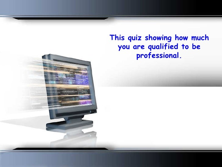 This quiz showing how much you are qualified to be professional.