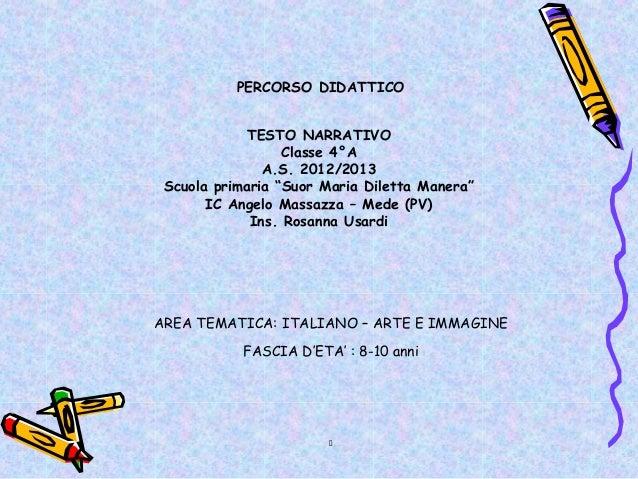 """PERCORSO DIDATTICO             TESTO NARRATIVO                  Classe 4°A               A.S. 2012/2013 Scuola primaria """"S..."""