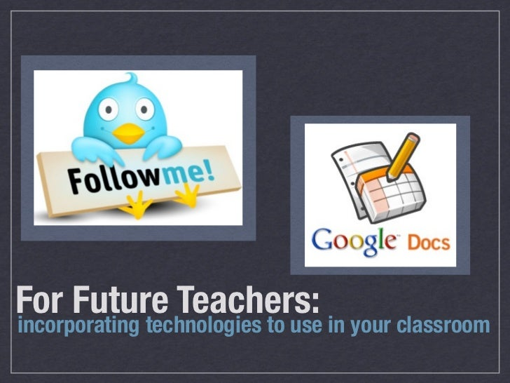 For Future Teachers:incorporating technologies to use in your classroom