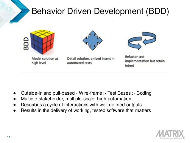 16 Behavior Driven Development (BDD) ● Outside-in and pull-based - Wire-frame > Test Cases > Coding ● Multiple-stakeholder...