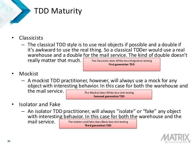 31 TDD Maturity • Classicists – The classical TDD style is to use real objects if possible and a double if it's awkward to...