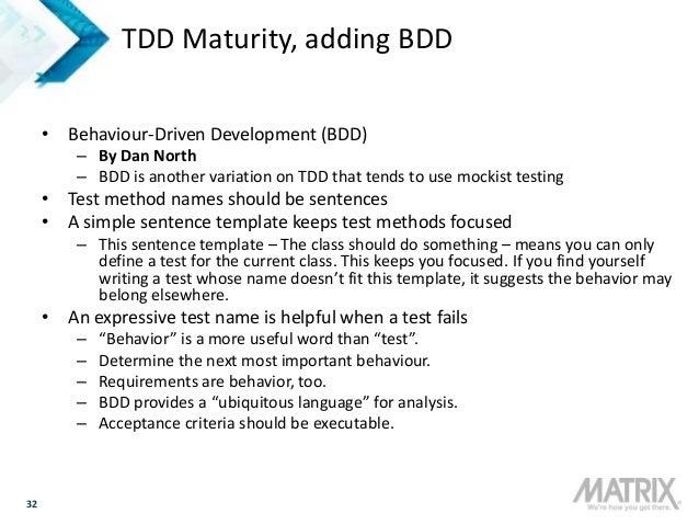 32 TDD Maturity, adding BDD • Behaviour-Driven Development (BDD) – By Dan North – BDD is another variation on TDD that ten...