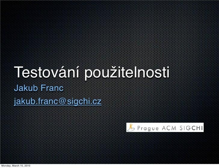 Testování použitelnosti          Jakub Franc          jakub.franc@sigchi.cz     Monday, March 15, 2010
