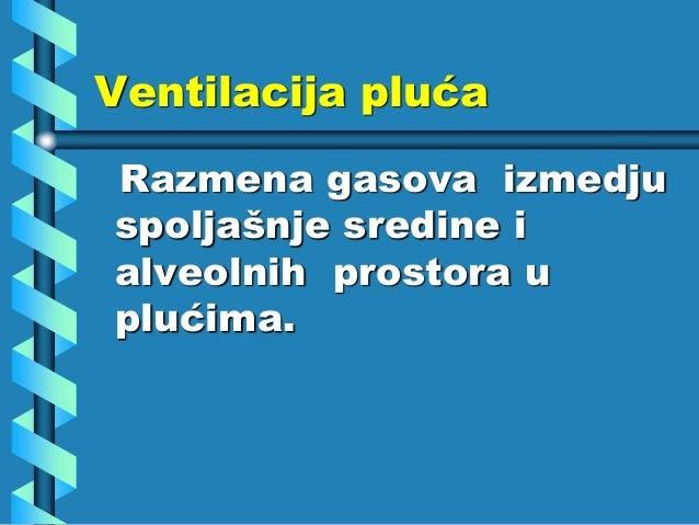 Ventilacija pluća Razmena gasova izmedju spoljašnje sredine i alveolnih prostora u plućima.