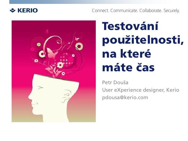 Testování použitelnosti, na které máte čas Petr Douša User eXperience designer, Kerio pdousa@kerio.com