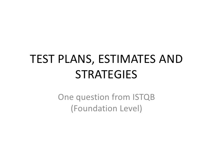 TEST PLANS, ESTIMATES AND STRATEGIES<br />One question from ISTQB (Foundation Level)<br />