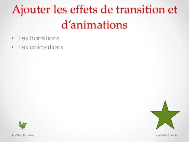 Ajouter les effets de transition et d'animations • Les transitions • Les animations 7 juillet 2014Ville de Lévis