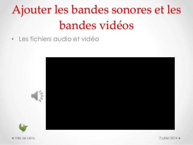 Ajouter les bandes sonores et les bandes vidéos • Les fichiers audio et vidéo 7 juillet 2014Ville de Lévis
