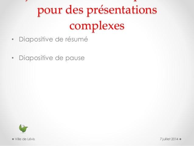 pour des présentations complexes • Diapositive de résumé • Diapositive de pause 7 juillet 2014Ville de Lévis