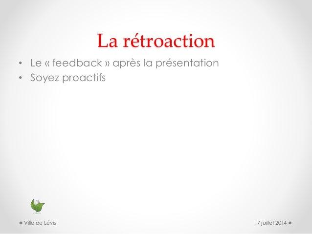 La rétroaction • Le « feedback » après la présentation • Soyez proactifs 7 juillet 2014Ville de Lévis