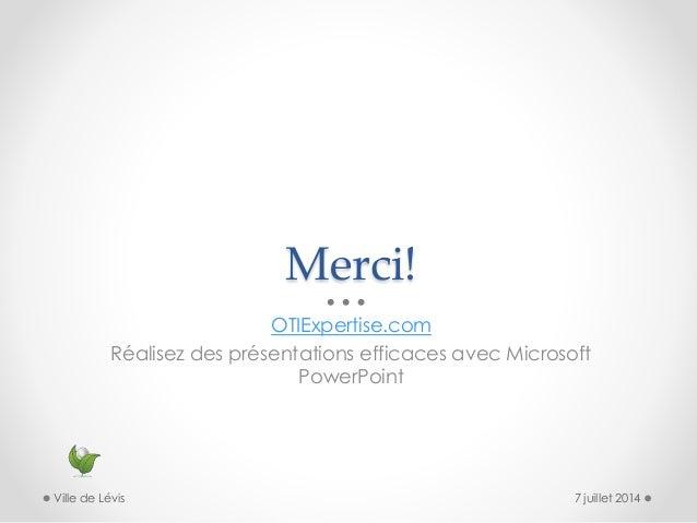 Merci! OTIExpertise.com Réalisez des présentations efficaces avec Microsoft PowerPoint 7 juillet 2014Ville de Lévis