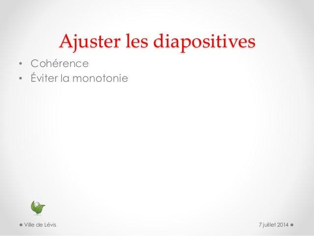 Ajuster les diapositives • Cohérence • Éviter la monotonie 7 juillet 2014Ville de Lévis