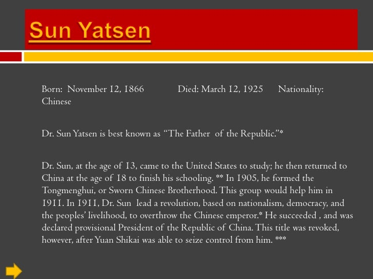 Sun Yatsen<br />Born:  November 12, 1866	Died: March 12, 1925      Nationality: Chinese<br />Dr. Sun Yatsen is best known ...