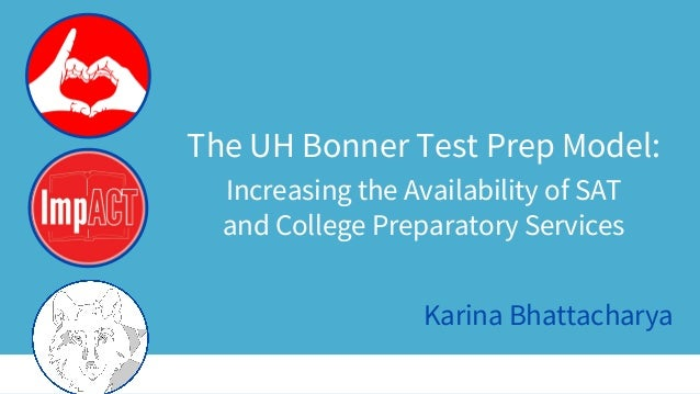 The UH Bonner Test Prep Model: Increasing the Availability of SAT and College Preparatory Services Karina Bhattacharya