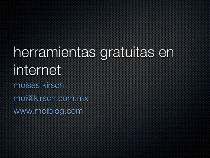 herramientas gratuitas en internet moises kirsch moi@kirsch.com.mx www.moiblog.com