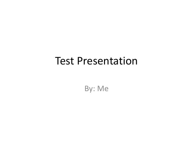 Test Presentation      By: Me
