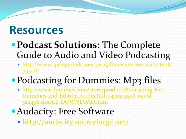 Resources Podcast Solutions: The Complete Guide to Audio and Video Podcasting  http://www.springerlink.com.proxy.lib.uwa...