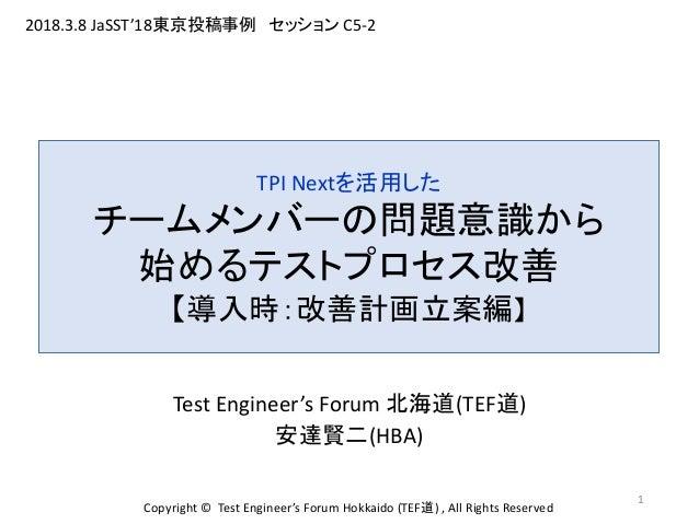 Test Engineer's Forum 北海道(TEF道) 安達賢二(HBA) 1 TPI Nextを活用した チームメンバーの問題意識から 始めるテストプロセス改善 【導入時:改善計画立案編】 Copyright © Test Engin...