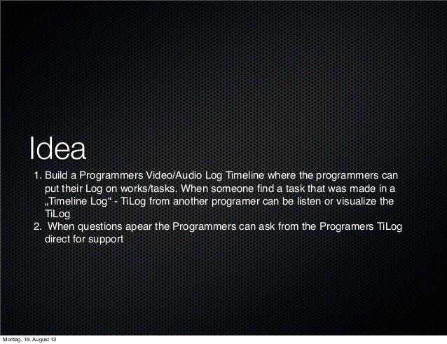 Idea 1. Build a Programmers Video/Audio Log Timeline where the programmers can put their Log on works/tasks. When someone ...