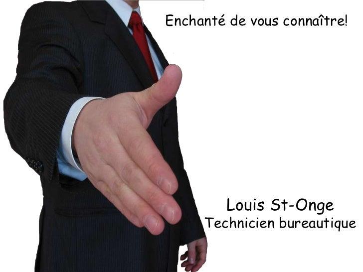 Enchanté de vous connaître!         Louis St-Onge     Technicien bureautique
