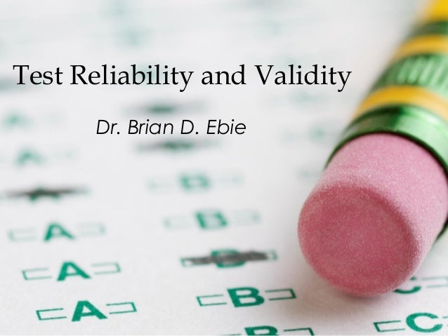 Test Reliability and Validity Dr. Brian D. Ebie