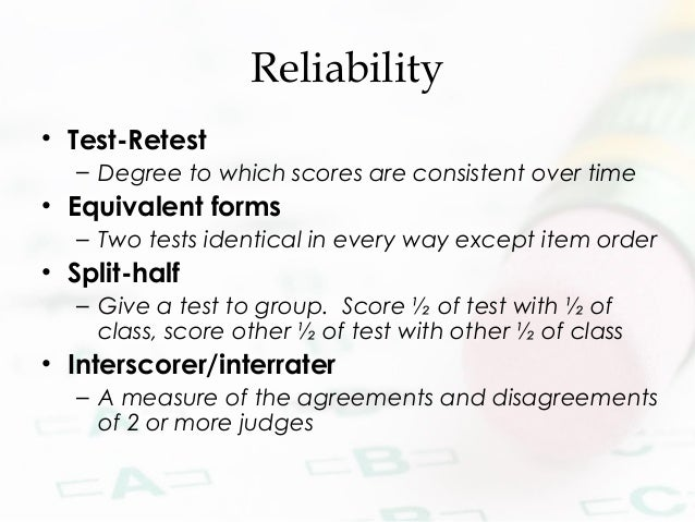 Reliability • Test-Retest – Degree to which scores are consistent over time • Equivalent forms – Two tests identical in ev...
