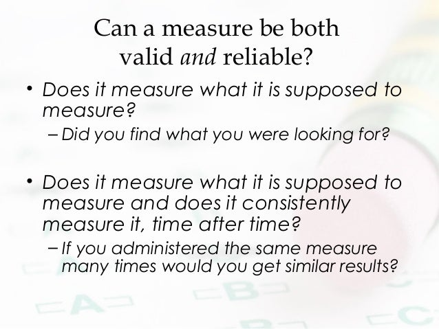 Can a measure be both valid and reliable? • Does it measure what it is supposed to measure? – Did you find what you were l...