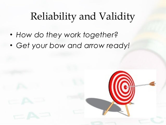 Reliability and Validity • How do they work together? • Get your bow and arrow ready!