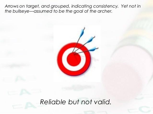 Reliable but not valid. Arrows on target, and grouped, indicating consistency. Yet not in the bullseye—assumed to be the g...