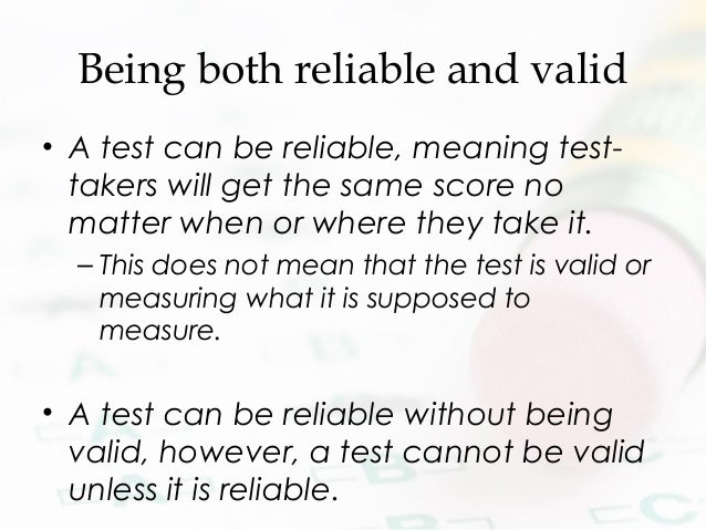 Being both reliable and valid • A test can be reliable, meaning test- takers will get the same score no matter when or whe...