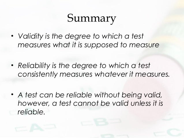 Summary • Validity is the degree to which a test measures what it is supposed to measure • Reliability is the degree to wh...