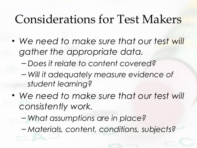 Considerations for Test Makers • We need to make sure that our test will gather the appropriate data. – Does it relate to ...