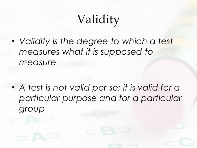 Validity • Validity is the degree to which a test measures what it is supposed to measure • A test is not valid per se; it...