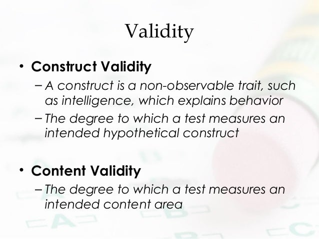 Validity • Construct Validity – A construct is a non-observable trait, such as intelligence, which explains behavior – The...