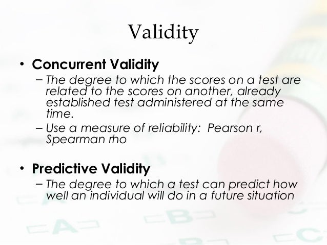 Validity • Concurrent Validity – The degree to which the scores on a test are related to the scores on another, already es...