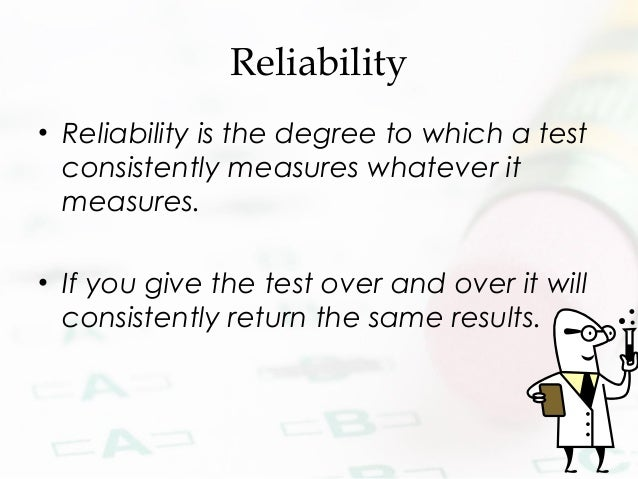 Reliability • Reliability is the degree to which a test consistently measures whatever it measures. • If you give the test...